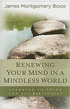 Renewing your mind in a mindless world : learning to think and act biblically