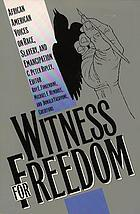 Witness for freedom : African American voices on race, slavery, and emancipation