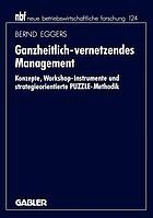 Ganzheitlich-vernetzendes Management : Konzepte, Workshop-Instrumente und strategieorientierte PUZZLE-Methodik