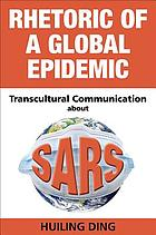 Rhetoric of a global epidemic : transcultural communication about SARS