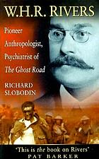 W.H.R. Rivers : pioneer anthropologist, psychiatrist of The Ghost Road