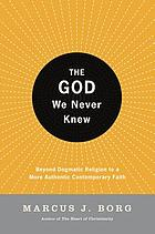 The God we never knew : beyond dogmatic religion to a more authentic contemporary faith