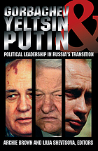 Gorbachev, Yeltsin, and Putin : political leadership in Russia's transition