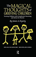 The magical thoughts of grieving children : treating children with complicated mourning and advice for parents