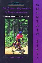 Mountain bike! the Southern Appalachian and Smoky Mountains : a guide to the classic trails