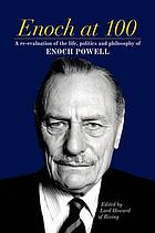 Enoch at 100 : a re-evaluation of the life, politics and philosophy of Enoch Powell