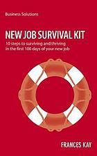 New job survival kit : 10 steps to surviving and thriving in the first 100 days of your new job
