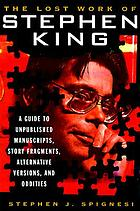 The lost work of Stephen King : a guide to umpublished manuscripts, story fragments, alternative versions, and oddities
