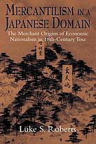 Mercantilism in a Japanese domain : the merchant origins of economic nationalism in 18th-century Tosa