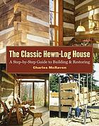 The classic hewn-log house : a step-by-step guide to building and restoration