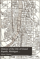 History of the city of Grand Rapids, Michigan ... (With an appendix--History of Lowell, Michigan)