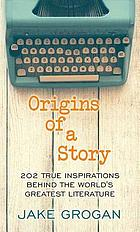 Origins of a story : 202 true inspirations behind the world's greatest literature