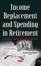 Income replacement and spending in retirement : analyses, issues, recommendations