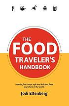 The food traveler's handbook : how to find cheap, safe and delicious food anywhere in the world