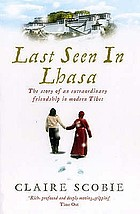 Last seen in Lhasa : the story of an extraordinary friendship in modern Tibet
