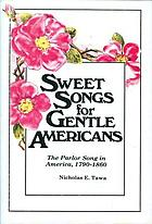 Sweet songs for gentle Americans : the parlor song in America, 1790-1860