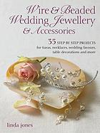 Wire & beaded wedding jewelry : 34 step-by-step projects for tiaras, necklaces, hair accessories, table decorations, and more