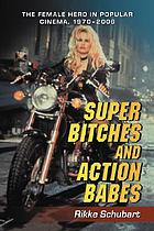 Super bitches and action babes : the female hero in popular cinema, 1970-2006