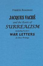 Jacques Vaché and the roots of surrealism : including Vaché's war letters & other writings