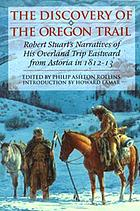 The discovery of the Oregon Trail : Robert Stuart's narratives of his overland trip eastward from Astoria in 1812-13
