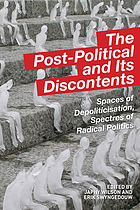 The post-political and its discontents : spaces of depoliticisation, spectres of radical politics