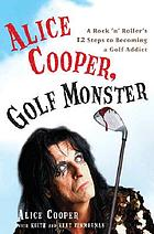 Alice Cooper, golf monster : a rock 'n' roller's 12 steps to becoming a golf addict