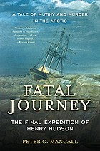 Fatal journey : the final expedition of Henry Hudson : a tale of mutiny and murder in the arctic