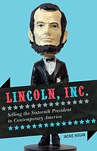 Lincoln, Inc. : selling the sixteenth president in contemporary America