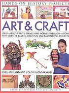 Art & craft : learn about crafts, games and hobbies through history with over 25 easy-to-make fun and fascinating projects, with 300 fantastic colour photographs
