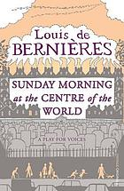 Sunday morning at the centre of the world : a play for voices