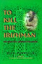 To kill the Irishman : the war that crippled the Mafia