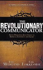 The revolutionary communicator : seven principles Jesus lived to impact, connect and lead