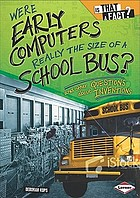 Were early computers really the size of a school bus? : and other questions about inventions