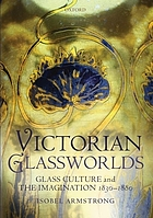 Victorian glassworlds : glass culture and the imagination 1830-1880