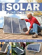 DIY solar projects : how to put the sun to work in your home Solar projects Do it yourself solar projects