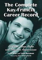 The complete Kay Francis career record : all film, stage, radio and television appearances