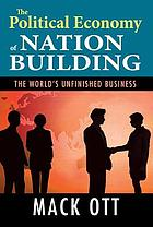 Political economy of nation building : the world's unfinished business