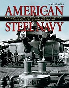 The American steel navy : a photographic history of the U.S. Navy from the introduction of the steel hull in 1883 to the cruise of the Great White Fleet, 1907-1909