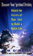 Discover your spiritual destiny : unlock the secrets of your soul to build a better life