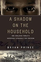A shadow on the household : one enslaved family's incredible struggle for freedom