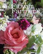 The Flower Farmer's Year : How to grow cut flowers for pleasure and profit.