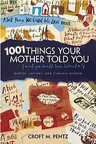 1001 things your mother told you : and you should have listened to! : quotes, sayings, and timeless wisdom