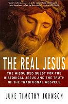 The real Jesus : the misguided quest for the historical Jesus and the truth of the traditional Gospels.