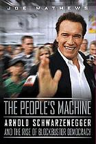 The people's machine : Governor Schwarzenegger and the rise of blockbuster democracy