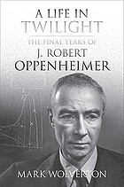 A life in twilight : the final years of J. Robert Oppenheimer