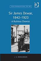 Sir James Dewar, 1842-1923 : A Ruthless Chemist.