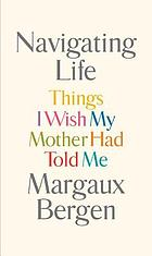 Navigating life : things I wish my mother had told me