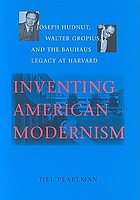Inventing American modernism : Joseph Hudnut, Walter Gropius, and the Bauhaus legacy at Harvard