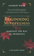 Beginning mindfulness : learning the way of awareness : a ten-week course