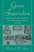 Green imperialism : colonial expansion, tropical island Edens, and the origins of environmentalism, 1600-1860